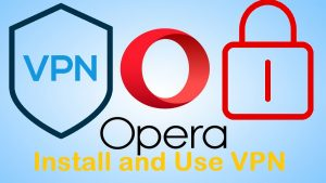 Install Opera Browser with VPN Enabled Easy Setup Surf Internet Sites Safe and Securely Educational